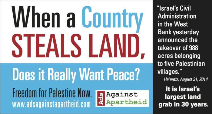 This advertisement highlighting Israel's recent land grab will run in the Boston Metro newspaper on the 9th and 10th of September.